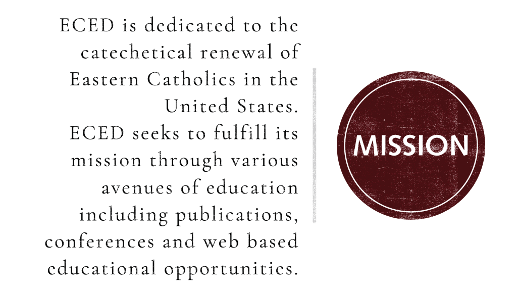 ECED is dedicated to the catechetical renewal of Eastern Catholics in the United States.  ECED seeks to fulfill its mission through various avenues of education including publications, conferences and web based educational opportunities.